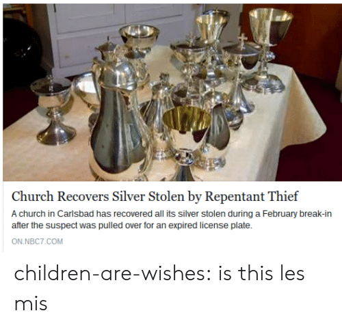 Children, Church, and Tumblr: Church Recovers Silver Stolen by Repentant Thief  A church in Carlsbad has recovered all its silver stolen during a February break-in  after the suspect was pulled over for an expired license plate  ON.NBC7.COM children-are-wishes:  is this les mis