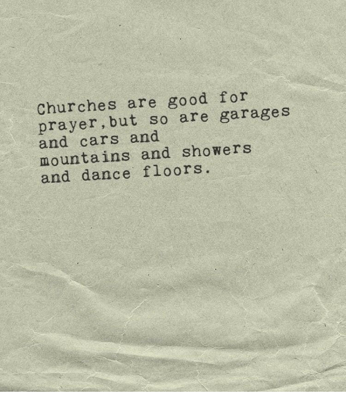 Cars, Good, and Prayer: Churches are good for  prayer, but so are garages  and cars and  mountains and showers  and dance floors.