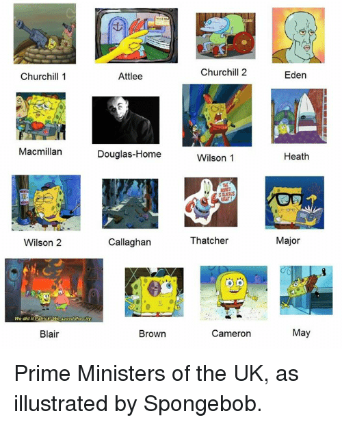 Memes, SpongeBob, and Home: Churchill1  Attlee  Churchill 2  Eden  Macmillan  Douglas-Home  Wilson 1  Heath  Wilson 2  Callaghan  Thatcher  Major  Wo did it Packwoss  Blair  Brown  Cameron  May Prime Ministers of the UK, as illustrated by Spongebob.
