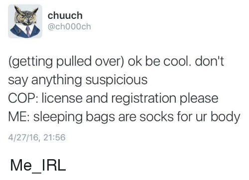 Cool, Sleeping, and Say Anything...: chuuch  @ch000ch  (getting pulled over) ok be cool. don't  say anything suspicious  COP: license and registration please  ME: sleeping bags are socks for ur body  4/27/16, 21:56