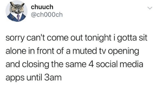 Being Alone, Social Media, and Sorry: chuuch  @ch000ch  sorry can't come out tonight i gotta sit  alone in front of a muted tv opening  and closing the same 4 social media  apps until 3am