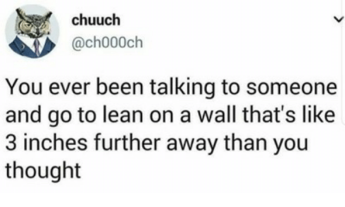 Lean, Thought, and Been: chuuch  @ch000ch  You ever been talking to someone  and go to lean on a wall that's like  3 inches further away than you  thought