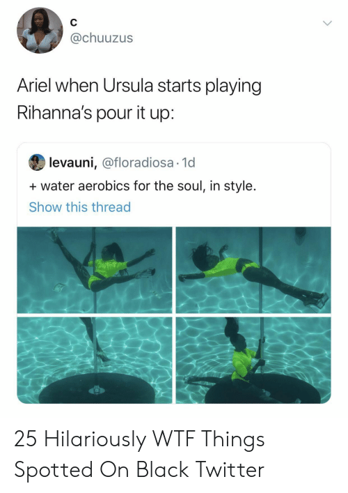 Ariel, Twitter, and Wtf: @chuuzus  Ariel when Ursula starts playing  Rihanna's pour it up:  levauni, @floradiosa 1d  water aerobics for the soul, in style.  Show this thread 25 Hilariously WTF Things Spotted On Black Twitter