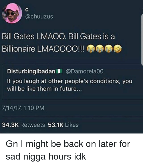 Be Like, Bill Gates, and Future: @chuuzus  Bill Gates LMAOO. Bill Gates is a  Billionaire LMAOOOO!!!  7  Disturbinglbadan @Damorela00  If you laugh at other people's conditions, you  will be like them in future...  7/14/17, 1:10 PM  34.3K Retweets 53.1K Likes Gn I might be back on later for sad nigga hours idk