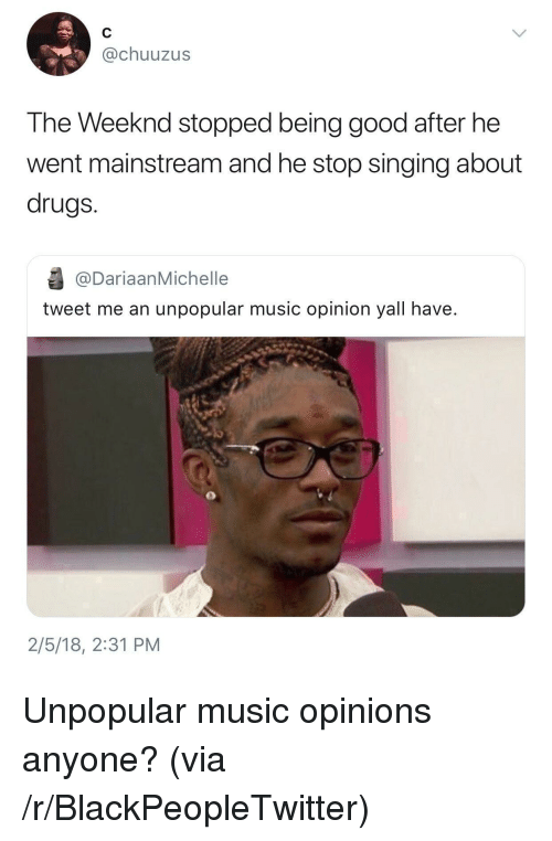 Blackpeopletwitter, Drugs, and Music: @chuuzus  The Weeknd stopped being good after he  went mainstream and he stop singing about  drugs.  @DariaanMichelle  tweet me an unpopular music opinion yall have.  2/5/18, 2:31 PM <p>Unpopular music opinions anyone? (via /r/BlackPeopleTwitter)</p>