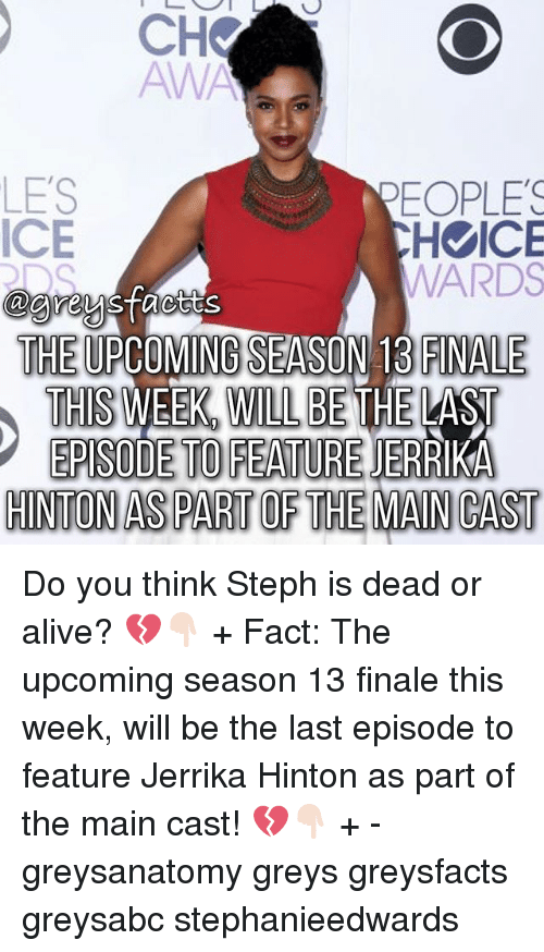 Alive, Dead or Alive, and Memes: CHV  AWA  LES  EOPLES  ICE  H ICE  WARDS  THE UPCOMING SEASON 13 FINALE  THIS WEEK WILL BETHE LAST  EPISODE TO FEATURE DID  HINTON AS PART OF THE MAN CAST Do you think Steph is dead or alive? 💔👇🏻 + Fact: The upcoming season 13 finale this week, will be the last episode to feature Jerrika Hinton as part of the main cast! 💔👇🏻 + - greysanatomy greys greysfacts greysabc stephanieedwards