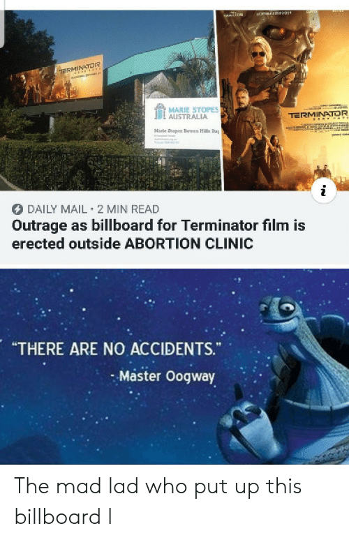 "Billboard, Abortion, and Australia: CHWEEN09ER  HAMILTON  TE rss  MARIE STOPES  AUSTRALIA  TERMINATOR  aNANon  co  Marle Stopes Bowen Hills Day  DAILY MAIL 2 MIN READ  Outrage as billboard for Terminator film is  erected outside ABORTION CLINIC  ""THERE ARE NO ACCIDENTS.  Master Oogway The mad lad who put up this billboard l"