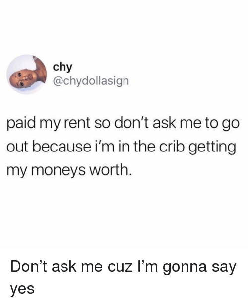 Funny, Ask, and Rent: chy  @chydollasign  paid my rent so don't ask me to go  out because i'm in the crib getting  my moneys worth Don't ask me cuz I'm gonna say yes