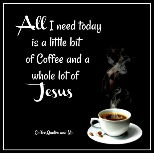ci need today is a lite bit of coffee and a whole lot of esus