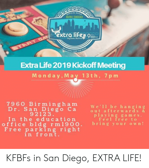 Life, Free, and Games: CİAL GURO  SAN DIEGO  excro lihe  ERO FOR THS  Extra Life 2019 Kickoff Meeting  Monday, May 13 th, 7pm  7960 Birmingham We 11 be hanging  Dr. San Diego Ca  out afterwards  92123  playing games.  Feel free to  In the ucation ere  office bldg r m19 o o. bring your own!  Free parking right  in front. KFBFs in San Diego, EXTRA LIFE!