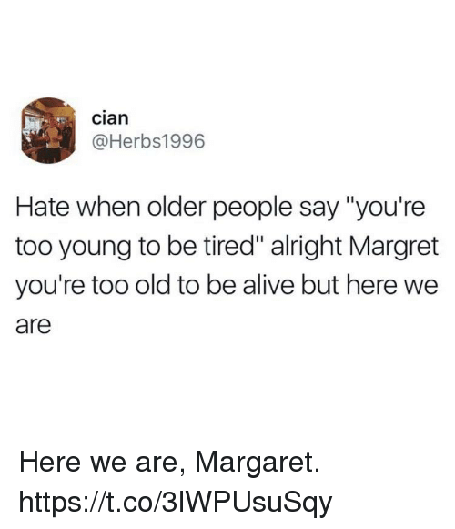 """Alive, Funny, and Old: cian  @Herbs1996  Hate when older people say """"you're  too young to be tired"""" alright Margret  you're too old to be alive but here we  are Here we are, Margaret. https://t.co/3lWPUsuSqy"""
