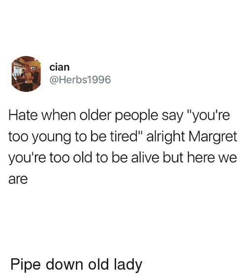 """Alive, Funny, and Old: cian  @Herbs1996  Hate when older people say """"you're  too young to be tired"""" alright Margret  you're too old to be alive but here we  are Pipe down old lady"""
