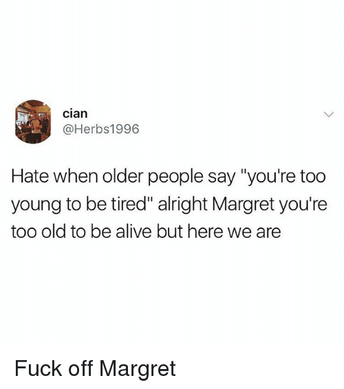 """Alive, Fuck, and British: cian  @Herbs1996  Hate when older people say """"you're too  young to be tired"""" alright Margret you're  too old to be alive but here we are Fuck off Margret"""