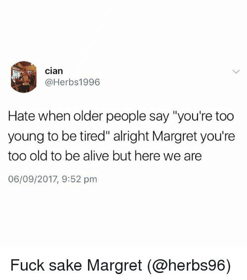 "Alive, Fuck, and British: cian  @Herbs1996  Hate when older people say""you're too  young to be tired"" alright Margret you're  too old to be alive but here we are  06/09/2017, 9:52 pm Fuck sake Margret (@herbs96)"