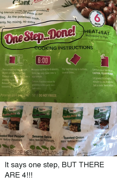 Steam, Best, and Heat: Ciant  Potatoes  ng blends ana put them in our  Bag. As the potatoes cook,  enly. No mixing, no extra  e!  6  HEAT&EAT  MIN  TM  TM  Microwave to Plate  -EOOKING INSTRUCTIONS  6:00  .Place unopeped bag,wpright. Microway  e on HIGH for 6 minutes. Flip bag from top to bottom Carefully cut or tear bag goe  CAUTION, STEAM  Let product sit in bagtrl  minutes to fully develop fa  Salt to taste. Serve and Eo  several times  Do not cut obunctur  Package willake a approximate  popping noiseo  Release technoBwses  seasoning  Orens máy vary. Cook time is  Remove from microwave by  grabbing corners with oven  safe mitts.  Potatoes store best at 40-50° DO NOT FREEZE  One  ESSME SPICE  Cun Style  asted Red Pepper Sesame SpiceToasted Onion  ni Yellow Potatoes  atoes  Mini Yellow Potatoes Mini Yellow Potatoes  194812E BEST-Y-02-02-19