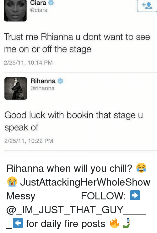 Chill, Ciara, and Fire: Ciara  @ciara  Trust me Rhianna u dont want to see  me on or off the stage  2/25/11, 10:14 PM  Rihanna  @rihanna  Good luck with bookin that stage u  speak of  2/25/11, 10:22 PM Rihanna when will you chill? 😂😭 JustAttackingHerWholeShow Messy _ _ _ _ _ FOLLOW: ➡@_IM_JUST_THAT_GUY_____⬅ for daily fire posts 🔥🤳🏼