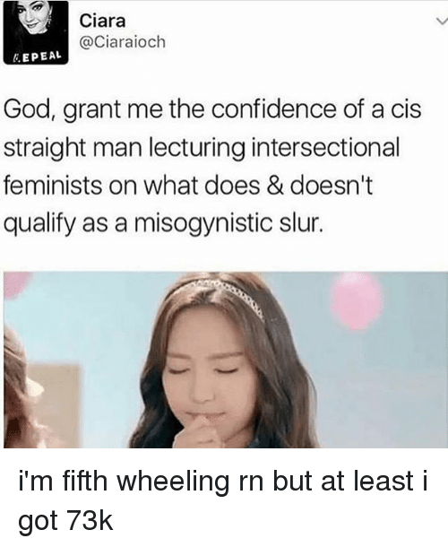 Ciara, Confidence, and God: Ciara  @Ciaraioch  li. EPEAL  God, grant me the confidence of a cis  straight man lecturing intersectional  feminists on what does & doesn't  qualify as a misogynistic slur. i'm fifth wheeling rn but at least i got 73k