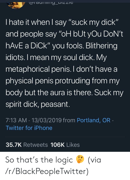 "Blackpeopletwitter, Iphone, and Logic: Ciau  I hate it when l say ""suck my dick""  and people say ""oH bUt yOu DoN't  hAvE a DiCk"" you fools. Blithering  idiots. I mean my soul dick. My  metaphorical penis. I don't have a  physical penis protruding from my  body but the aura is there. Suck my  spirit dick, peasant.  7:13 AM. 13/03/2019 from Portland, OR  Twitter for iPhone  35.7K Retweets 106K Likes So that's the logic 🤔 (via /r/BlackPeopleTwitter)"