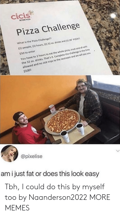 Dank, Memes, and Pizza: cicis  BEYN PIZZA  Pizza Challenge  What is the Pizza Challenge??  (2) people, (2) hours,(2) 32 or drinks and (3) 28 9IZZA  $50 to enter  the 32 oz. drinks. That's it. Complete the challenge in the time  allowed and no sick trips to the restroom and we will pay you  $500!  You have to 2 hours to eat the whole pirza, crust and all with  @pixelise  ami just fat or does this look easy Tbh, I could do this by myself too by Naanderson2022 MORE MEMES