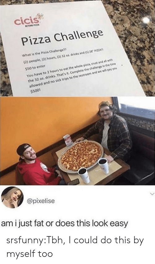 Pizza, Tbh, and Tumblr: cicis  BEYN PIZZA  Pizza Challenge  What is the Pizza Challenge??  (2) people, (2) hours,(2) 32 or drinks and (3) 28 9IZZA  $50 to enter  the 32 oz. drinks. That's it. Complete the challenge in the time  allowed and no sick trips to the restroom and we will pay you  $500!  You have to 2 hours to eat the whole pirza, crust and all with  @pixelise  ami just fat or does this look easy srsfunny:Tbh, I could do this by myself too