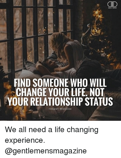 Instagram, Life, and Memes: CID  FIND SOMEONE WHO WILL  CHANGE YOUR LIFE NOT  YOUR RELATIONSHIP STATUS  Instagram: @Dai We all need a life changing experience. @gentlemensmagazine
