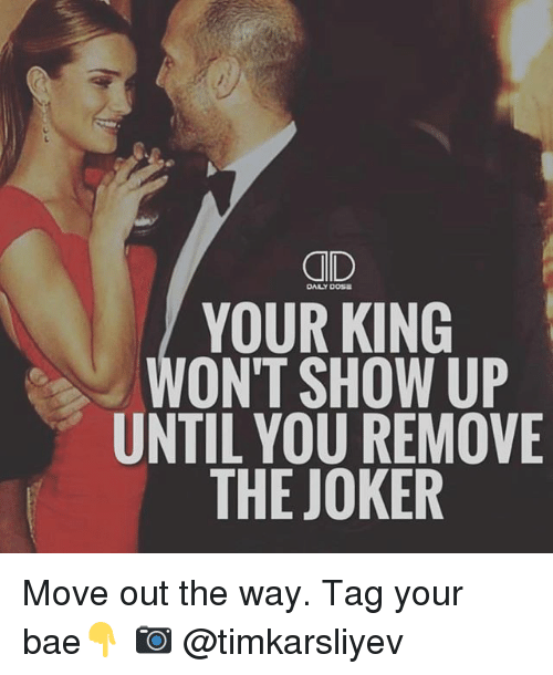 Bae, Joker, and Memes: CID  YOUR KING  ONT SHOW UP  UNTIL YOU REMOVE  THE JOKER  DAILY DOSE Move out the way. Tag your bae👇 📷 @timkarsliyev