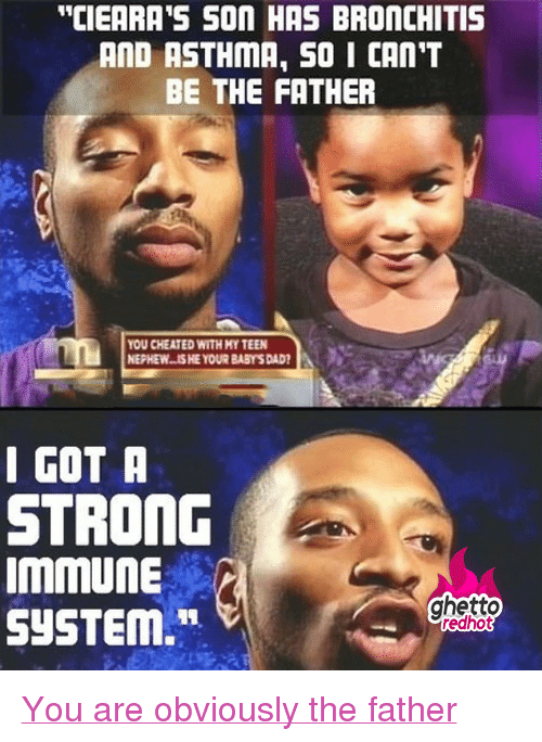 """Dad, Ghetto, and Maury: """"CIEARA 'S SON HAS BRONCHITIS  AND ASTHMA, S0 I CAN'T  BE THE FATHER  OU CHEATED WITH MY TEEN  NEPHEW..IS HE YOUR BABY'S DAD  I GOT A  STRONG  ImmUne  SYSTEM.""""  ghetto  edhot <p class=""""tumblrize-linkback""""><a href=""""http://www.ghettoredhot.com/the-maury-show/"""" title=""""Go to original post at Ghetto Red Hot"""" rel=""""bookmark"""">You are obviously the father</a></p>"""