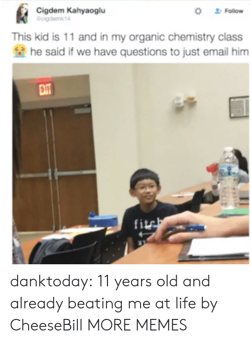 Dank, Life, and Memes: Cigdem Kahyaoglu  cigdemkt4  Follow  This kid is 11 and in my organic chemistry class  he said if we have questions to just email him  fi danktoday:  11 years old and already beating me at life by CheeseBill MORE MEMES