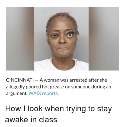 Reddit, Grease, and How: CINCINNATI- A woman was arrested after she  allegedly poured hot grease on someone during an  argument, WXIX reports.