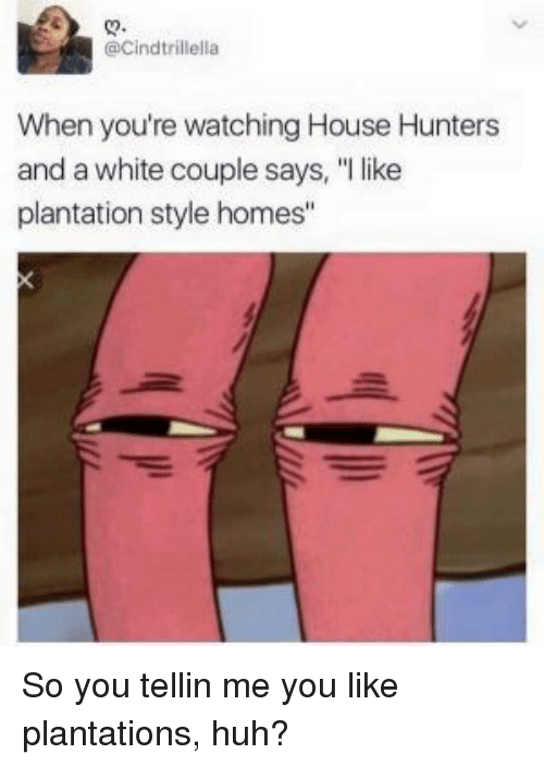 "Huh, House, and White: @Cindtrillella  When you're watching House Hunters  and a white couple says, ""l like  plantation style homes"" So you tellin me you like plantations, huh?"