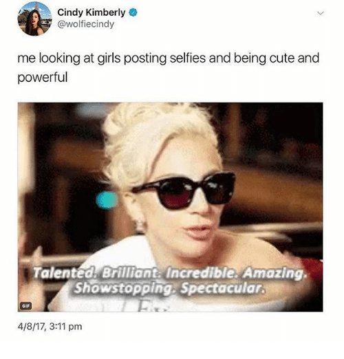 Cute, Gif, and Girls: Cindy Kimberly  @wolfiecindy  me looking at girls posting selfies and being cute and  powerful  Talented Brilliant Incredible: Amazing  Showstopping, Spectacular  GIF  4/8/17, 3:11 pm