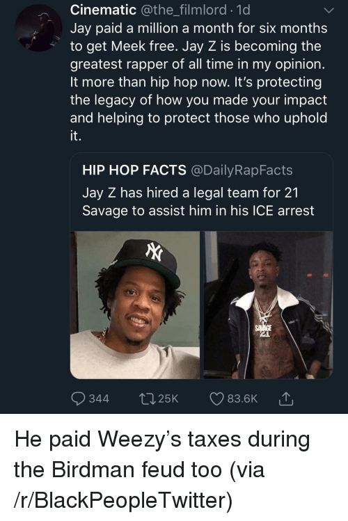 Birdman, Blackpeopletwitter, and Facts: Cinematic @the_filmlord.1d  Jay paid a million a month for six months  to get Meek free. Jay Z is becoming the  greatest rapper of all time in my opinion  It more than hip hop now. It's protecting  the legacy of how you made your impact  and helping to protect those who uphold  it.  HIP HOP FACTS @DailyRapFacts  Jay Z has hired a legal team for 21  Savage to assist him in his ICE arrest  344 t25K 83.6K He paid Weezy's taxes during the Birdman feud too (via /r/BlackPeopleTwitter)