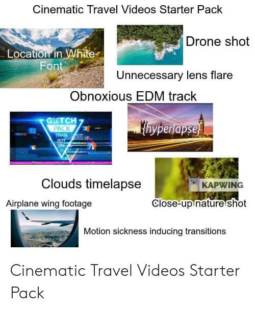Drone, Starter Packs, and Videos: Cinematic Travel Videos Starter Pack  Drone shot  Location in White  Font  Unnecessary lens flare  Obnoxious EDM track  GU'TCH7  PACK  yperlapse  TRAN  SI  Clouds timelapse  KAPWING  Airplane wing footage  Close-up nature shot  Motion sickness inducing transitions Cinematic Travel Videos Starter Pack