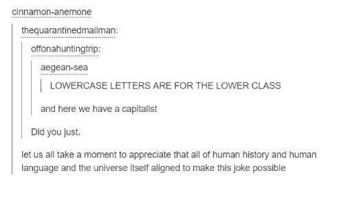 Dank, Appreciate, and History: Cinnamon-anemone  the quarantinedmailman:  offonahuntingtrip:  aegean-sea  LOWERCASE LETTERS ARE FOR THE LOWER CLASS  and here we have a capitalist  Did you just.  et us all take a moment to appreciate that all of human history and human  anguage and the universe itself aligned to make this joke possible