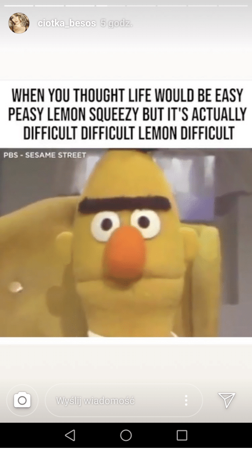 Life, Sesame Street, and Thought: ciotka besos 5 godz.  WHEN YOU THOUGHT LIFE WOULD BE EASY  PEASY LEMON SQUEEZY BUT IT'S ACTUALLY  DIFFICULT DIFFICULT LEMON DIFFICULT  PBS SESAME STREET  Wysli wiadomosC