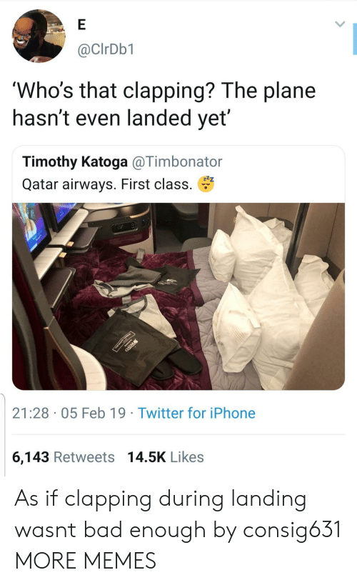 Bad, Dank, and Iphone: @CIrDb1  'Who's that clapping? The plane  nasnt even landed yet  Timothy Katoga @Timbonator  Qatar airways. First class.  21:28 05 Feb 19 Twitter for iPhone  6,143 Retweets 14.5K Likes As if clapping during landing wasnt bad enough by consig631 MORE MEMES