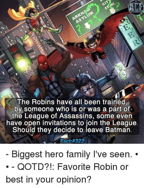 Memes, The League, and 🤖: CIT  Mi  ASYLUM  The Robins have all been trained,  by someone who is or was a part of  the League of Assassins, some even  have open invitations to join the League.  Should they decide to leave Batman.  Fact - Biggest hero family I've seen. • • - QOTD?!: Favorite Robin or best in your opinion?