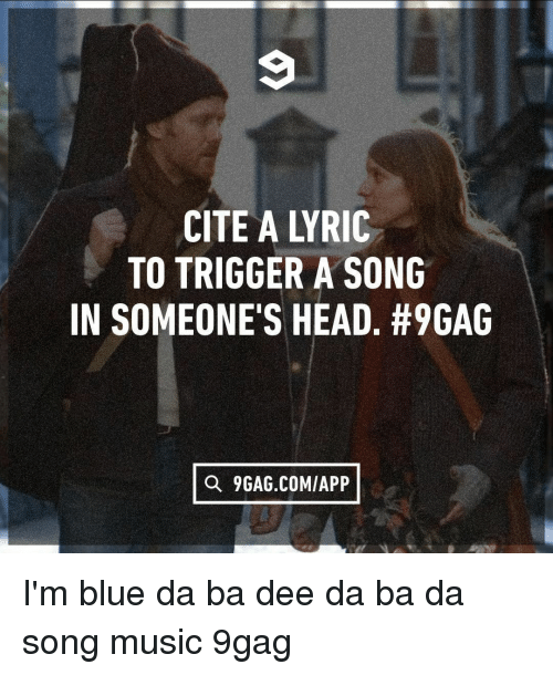 9gag, Head, and Memes: CITE A LYRIC  TO TRIGGER A SONG  IN SOMEONE'S HEAD. #9GAG  衍  Q 9GAG.COM/APP I'm blue da ba dee da ba da⠀ song music 9gag