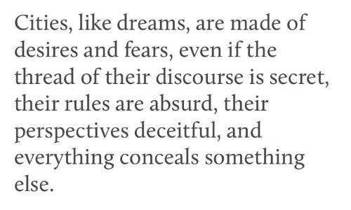 Absurd, Dreams, and Something Else: Cities, like dreams, are made of  desires and fears, even if the  thread of their discourse is secret,  their rules are absurd, their  perspectives deceitful, and  everything conceals something  else.