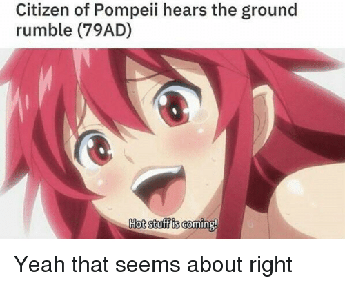 Yeah, History, and Stuff: Citizen of Pompeii hears the ground  rumble (79AD)  Hot stuff is coming!