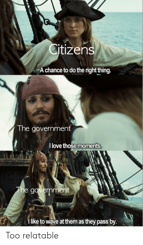 Love, Reddit, and Relatable: Citizens  A chance to do the right thing.  The government  I love those moments.  The government  I like to wave at them as they pass by. Too relatable