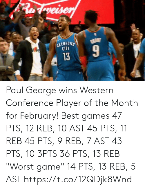"Memes, Paul George, and Best: CITY  13 Paul George wins Western Conference Player of the Month for February!  Best games 47 PTS, 12 REB, 10 AST 45 PTS, 11 REB 45 PTS, 9 REB, 7 AST 43 PTS, 10 3PTS 36 PTS, 13 REB  ""Worst game"" 14 PTS, 13 REB, 5 AST    https://t.co/12QDjk8Wnd"