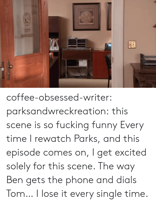 Fucking, Funny, and Phone: CITY  MANAGE coffee-obsessed-writer: parksandwreckreation: this scene is so fucking funny Every time I rewatch Parks, and this episode comes on, I get excited solely for this scene. The way Ben gets the phone and dials Tom… I lose it every single time.