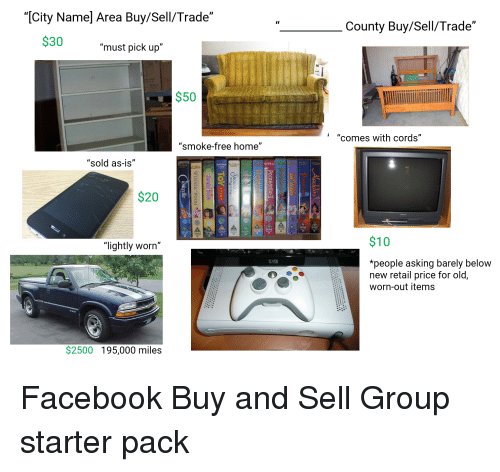"""Facebook, Starter Packs, and Free: """"[City Name] Area Buy/Sell/Trade""""  """"County Buy/Sell/Trade""""  $30 must pick up""""  $50  """"comes with cords""""  """"smoke-free home""""  """"sold as-is""""  $20  """"lightly worn""""  $10  *people asking barely below  new retail price for old,  worn-out items  $2500 195,000 miles"""