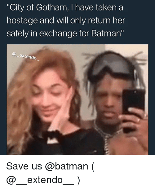 """Batman, Taken, and Gotham: City of Gotham, I have taken a  hostage and will only return her  safely in exchange for Batman'""""  extendo Save us @batman ( @__extendo__ )"""