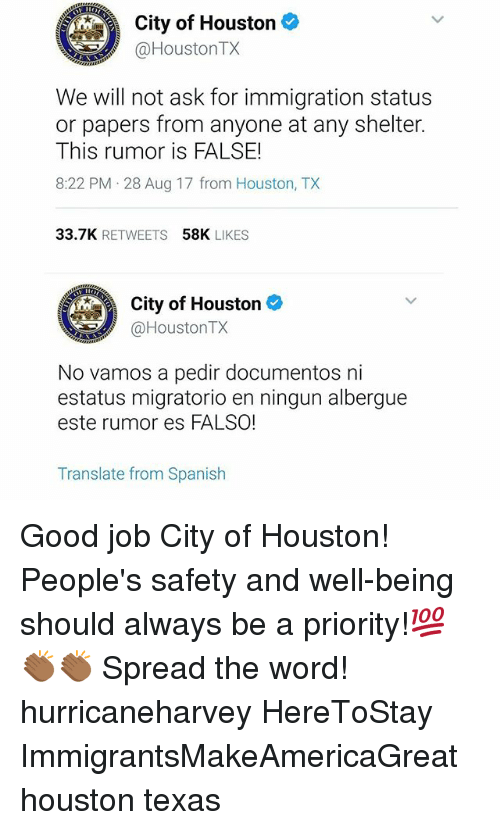 Memes, Spanish, and Good: City of Houston  @HoustonTX  We will not ask for immigration status  or papers from anyone at any shelter.  This rumor is FALSE!  8:22 PM 28 Aug 17 from Houston, TX  33.7K RETWEETS  58K LIKES  City of Houston  @HoustonTX  No vamos a pedir documentos ni  estatus migratorio en ningun albergue  este rumor es FALSO!  Translate from Spanish Good job City of Houston! People's safety and well-being should always be a priority!💯👏🏾👏🏾 Spread the word! hurricaneharvey HereToStay ImmigrantsMakeAmericaGreat houston texas
