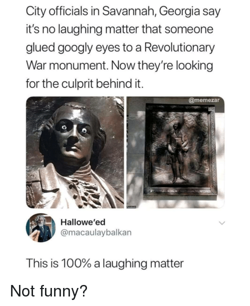 Anaconda, Funny, and Georgia: City officials in Savannah, Georgia say  it's no laughing matter that someone  alued googly eves to a Revolutionary  War monument. Now they're looking  for the culprit behind it  @memezar  Hallowe'ed  @macaulaybalkan  This is 100% a laughing matter Not funny?