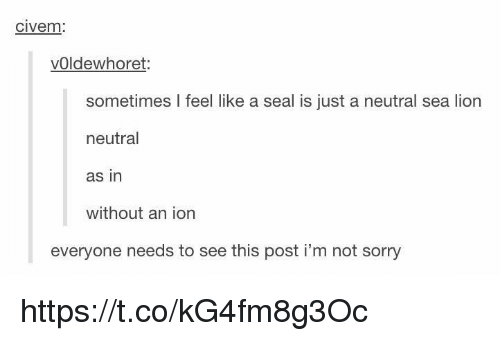Sorry, Lion, and Seal: CIVem  vOldewhoret:  sometimes I feel like a seal is just a neutral sea lion  neutral  as in  without an ion  everyone needs to see this post i'm not sorry https://t.co/kG4fm8g3Oc