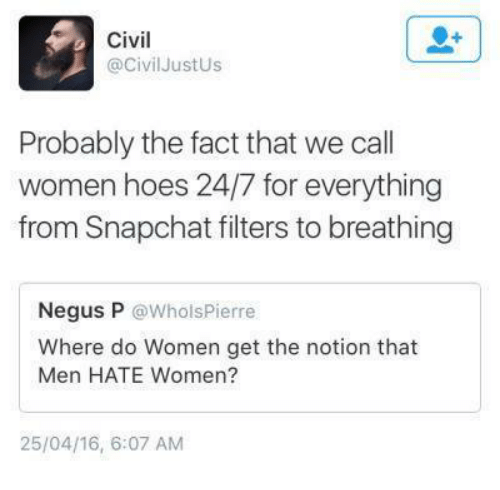 Dank, 🤖, and Civilization: Civil  @Civil Just Us  Probably the fact that we call  women hoes 24/7 for everything  from Snapchat filters to breathing  Negus P  @Whols Pierre  Where do Women get the notion that  Men HATE Women?