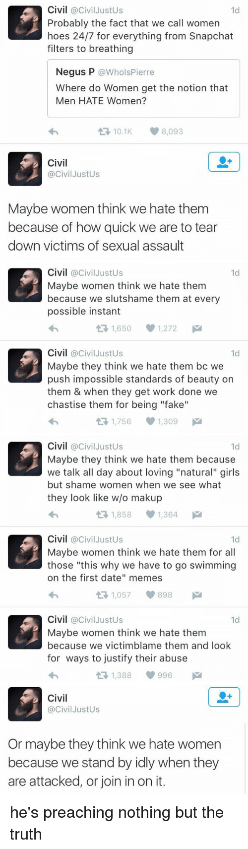 """Memes, Preach, and Justified: Civil @Civil Justus  1d  Probably the fact that we call women  hoes 24/7 for everything from Snapchat  filters to breathing  Negus P  @Whols Pierre  Where do Women get the notion that  Men HATE Women?  t 10.1 8,093  Civil  @Civil JustUs  Maybe women think we hate them  because of how quick we are to tear  down victims of sexual assault   Civil  @Civil Justus  1d  Maybe women think we hate them  because we slutshame them at every  possible instant  1,650 1,272  M  t Civil  Civil JustUs  1d  Maybe they think we hate them bc we  push impossible standards of beauty on  them & when they get work done we  chastise them for being """"fake""""  1,756 1,309  M   Civil  @Civil Justus  1d  Maybe they think we hate them because  we talk all day about loving """"natural"""" girls  but shame women when we see what  they look like w/o makup  1,858 1,364  M  t Civil  @Civil Justus  1d  Maybe women think we hate them for all  those """"this why we have to go swimming  on the first date"""" memes  1,057 898  M  t Civil  @Civil Justus  1d  Maybe women think we hate them  because we victimblame them and look  for ways to justify their abuse  t 1,388 996   Civil  Civil JustUs  Or maybe they think we hate women  because we stand by idly when they  are attacked, or join in on it. he's preaching nothing but the truth"""